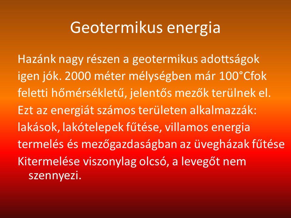 Geotermikus energia Hazánk nagy részen a geotermikus adottságok igen jók. 2000 méter mélységben már 100°Cfok feletti hőmérsékletű, jelentős mezők terü