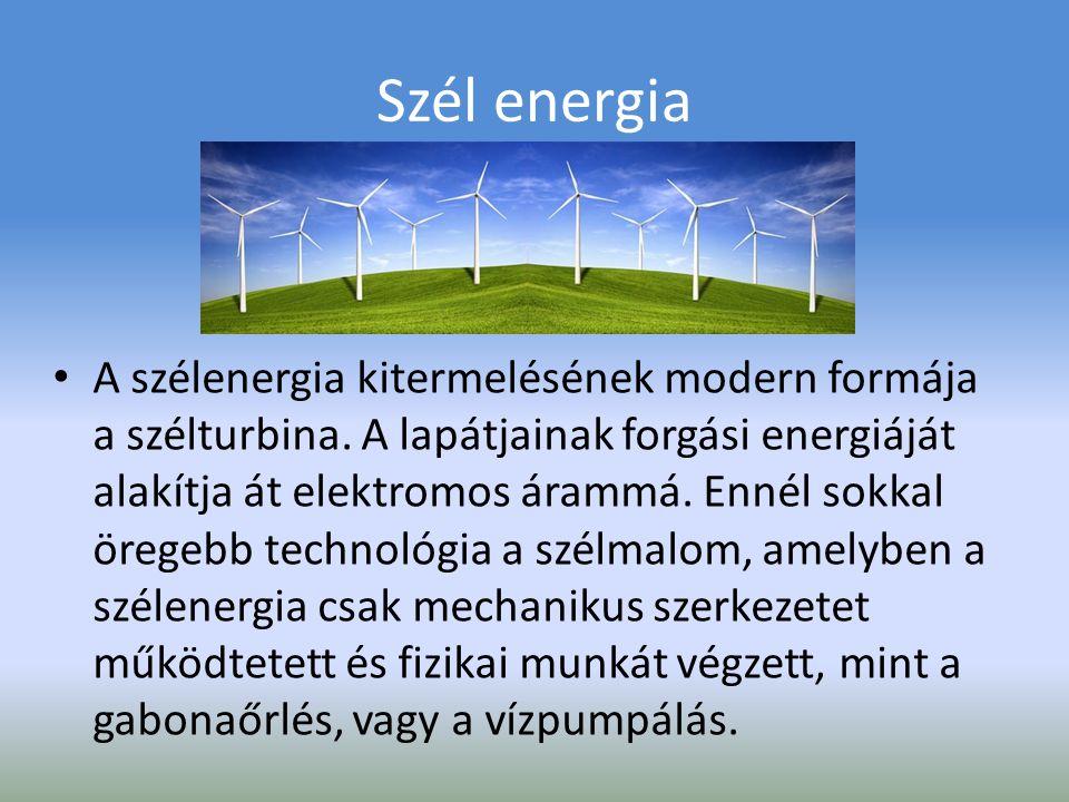Szél energia Előnyei: ingyen áll mindenki rendelkezésére Folyamatosan megújul Környezetkímélő A szélenergiával működő berendezések hosszú időn át, automatikusan üzemelnek Felhasználási lehetőségei: Elszigetelt területek villamosítására Családi házak teljes vagy kiegészítő áramellátására Ipari méretű energiatermelésre Vízszivattyúzásra