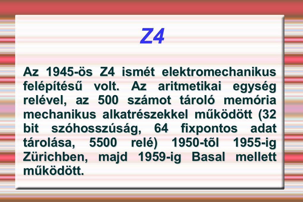 Z4 Az 1945-ös Z4 ismét elektromechanikus felépítésű volt. Az aritmetikai egység relével, az 500 számot tároló memória mechanikus alkatrészekkel működö