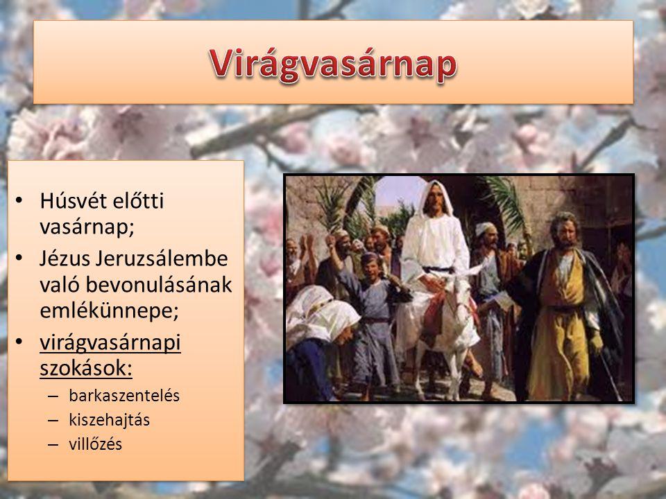 Húsvét előtti vasárnap; Jézus Jeruzsálembe való bevonulásának emlékünnepe; virágvasárnapi szokások: – barkaszentelés – kiszehajtás – villőzés Húsvét e