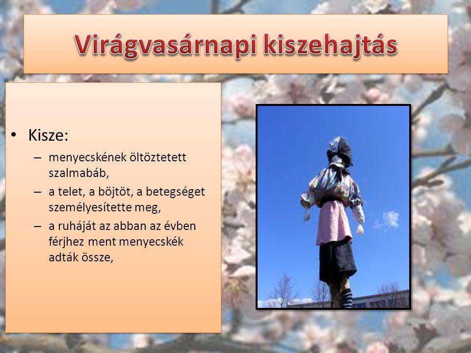 Kisze: – menyecskének öltöztetett szalmabáb, – a telet, a böjtöt, a betegséget személyesítette meg, – a ruháját az abban az évben férjhez ment menyecs