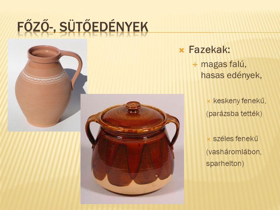  Fazekak:  magas falú, hasas edények,  keskeny fenekű, (parázsba tették)  széles fenekű (vasháromlábon, sparhelton)