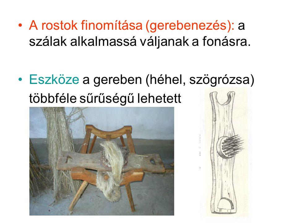 A rostok finomítása (gerebenezés): a szálak alkalmassá váljanak a fonásra. Eszköze a gereben (héhel, szögrózsa) többféle sűrűségű lehetett