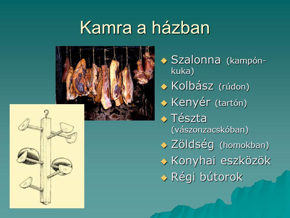 Kamra a házban  Szalonna (kampón- kuka)  Kolbász (rúdon)  Kenyér (tartón)  Tészta (vászonzacskóban)  Zöldség (homokban)  Konyhai eszközök  Régi bútorok