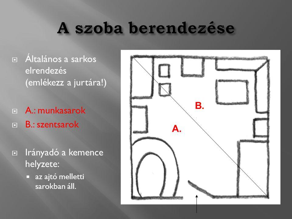  Általános a sarkos elrendezés (emlékezz a jurtára!)  A.: munkasarok  B.: szentsarok  Irányadó a kemence helyzete:  az ajtó melletti sarokban áll.
