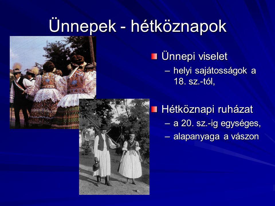 Ünnepek - hétköznapok Ünnepi viselet –helyi sajátosságok a 18. sz.-tól, Hétköznapi ruházat –a 20. sz.-ig egységes, –alapanyaga a vászon