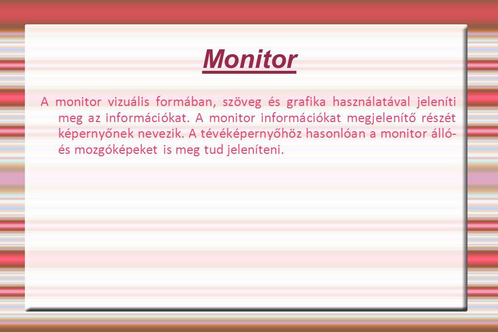 Monitor A monitor vizuális formában, szöveg és grafika használatával jeleníti meg az információkat. A monitor információkat megjelenítő részét képerny