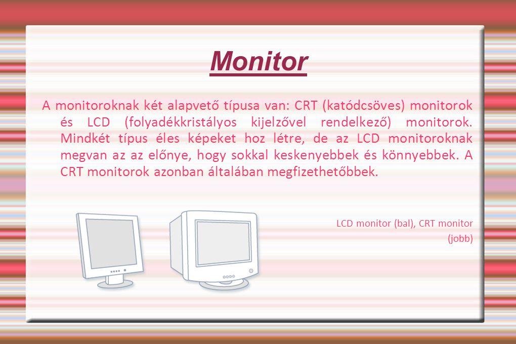 Monitor A monitoroknak két alapvető típusa van: CRT (katódcsöves) monitorok és LCD (folyadékkristályos kijelzővel rendelkező) monitorok. Mindkét típus