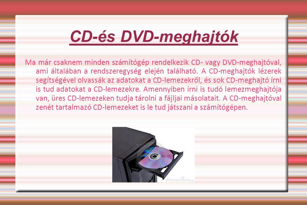CD-és DVD-meghajtók Ma már csaknem minden számítógép rendelkezik CD- vagy DVD-meghajtóval, ami általában a rendszeregység elején található. A CD-megha