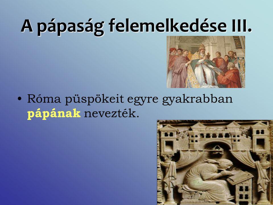 A pápaság felemelkedése III. Róma püspökeit egyre gyakrabban pápának nevezték.
