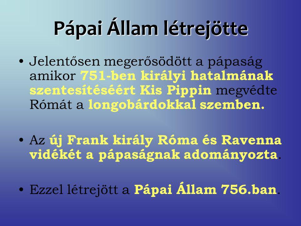 Pápai Állam létrejötte Jelentősen megerősödött a pápaság amikor 751-ben királyi hatalmának szentesítéséért Kis Pippin megvédte Rómát a longobárdokkal szemben.