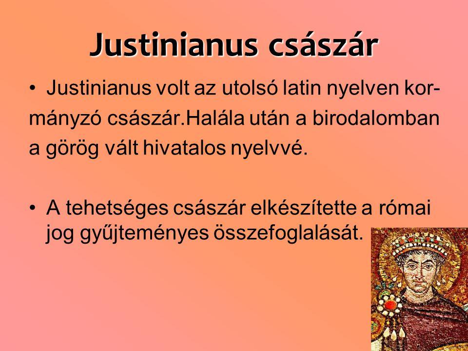 Justinianus császár Justinianus volt az utolsó latin nyelven kor- mányzó császár.Halála után a birodalomban a görög vált hivatalos nyelvvé.