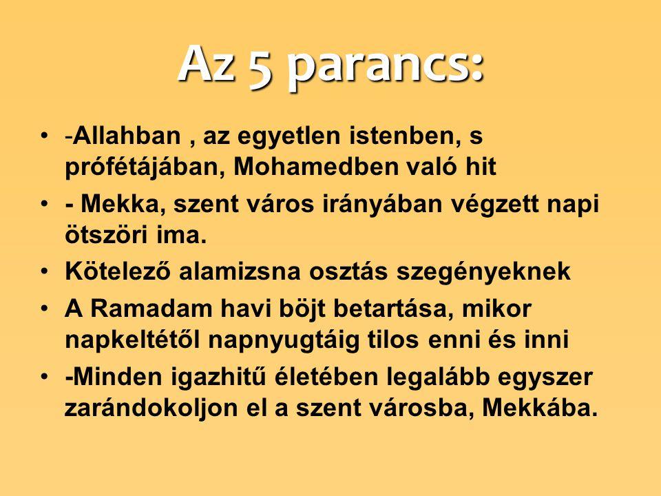 Az 5 parancs: -Allahban, az egyetlen istenben, s prófétájában, Mohamedben való hit - Mekka, szent város irányában végzett napi ötszöri ima.