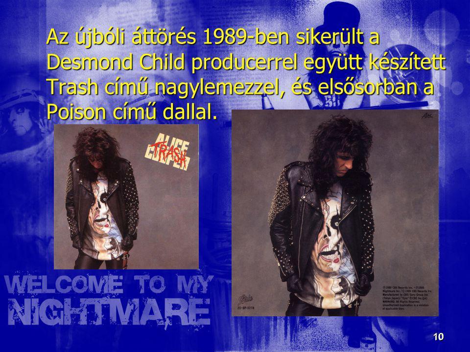 10 10 Az újbóli áttörés 1989-ben sikerült a Desmond Child producerrel együtt készített Trash című nagylemezzel, és elsősorban a Poison című dallal.