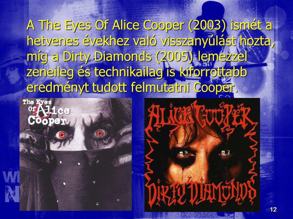 12 12 A The Eyes Of Alice Cooper (2003) ismét a hetvenes évekhez való visszanyúlást hozta, míg a Dirty Diamonds (2005) lemezzel zeneileg és technikail