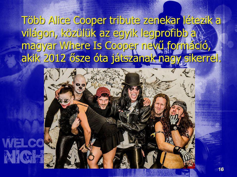 16 16 Több Alice Cooper tribute zenekar létezik a világon, közülük az egyik legprofibb a magyar Where Is Cooper nevű formáció, akik 2012 ősze óta játs
