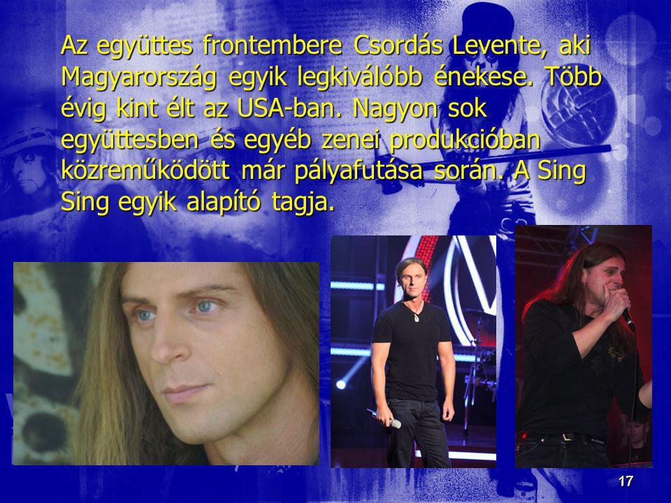 17 17 Az együttes frontembere Csordás Levente, aki Magyarország egyik legkiválóbb énekese. Több évig kint élt az USA-ban. Nagyon sok együttesben és eg