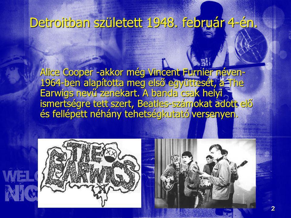 2 2 Detroitban született 1948. február 4-én. Alice Cooper -akkor még Vincent Furnier néven- 1964-ben alapította meg első együttesét, a The Earwigs nev