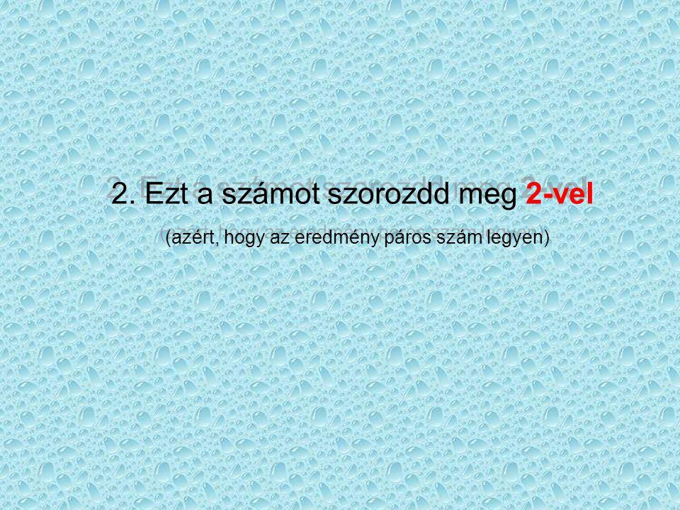 2. Ezt a számot szorozdd meg 2-vel (azért, hogy az eredmény páros szám legyen) 2. Ezt a számot szorozdd meg 2-vel (azért, hogy az eredmény páros szám