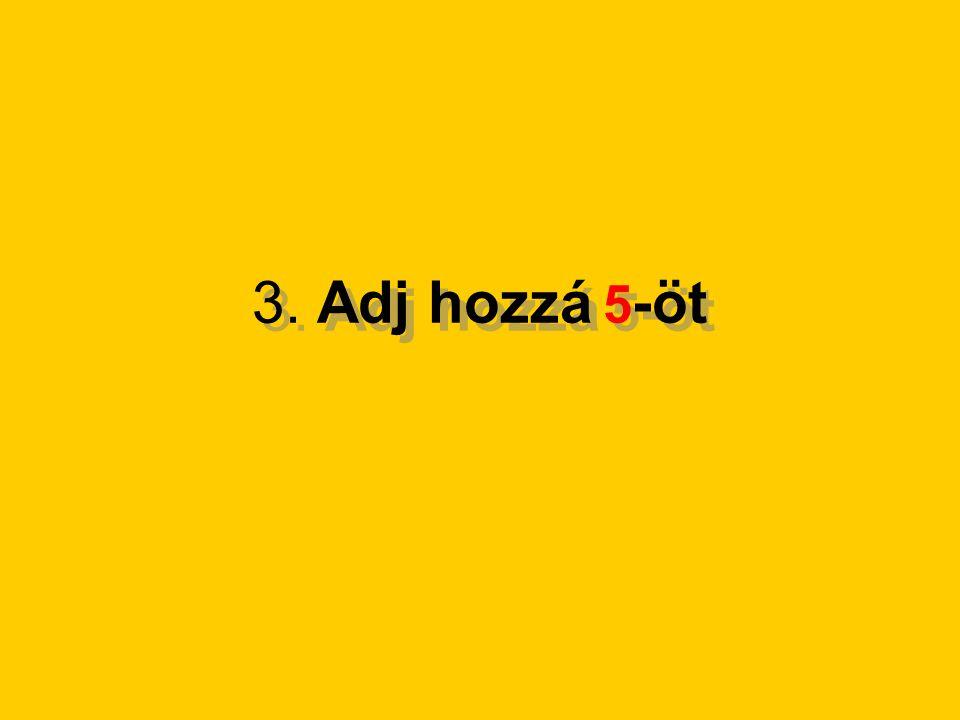 3. Adj hozzá 5 -öt