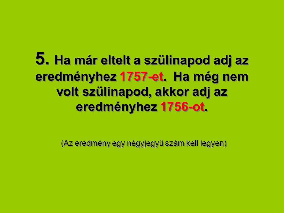 5. Ha már eltelt a szülinapod adj az eredményhez 1757-et. Ha még nem volt szülinapod, akkor adj az eredményhez 1756-ot. (Az eredmény egy négyjegyű szá