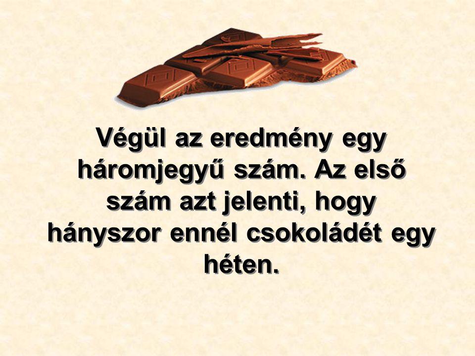Végül az eredmény egy háromjegyű szám. Az első szám azt jelenti, hogy hányszor ennél csokoládét egy héten.