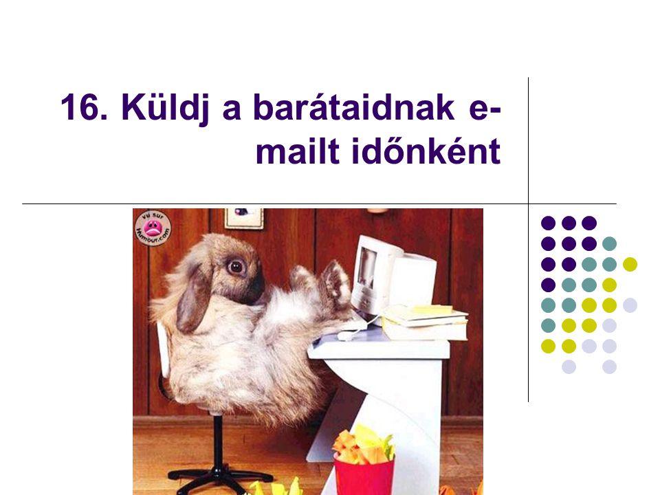16. Küldj a barátaidnak e- mailt időnként