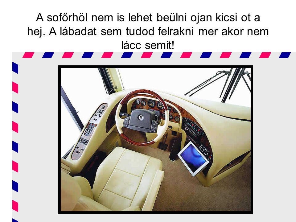 A sofőrhöl nem is lehet beülni ojan kicsi ot a hej. A lábadat sem tudod felrakni mer akor nem lácc semit!