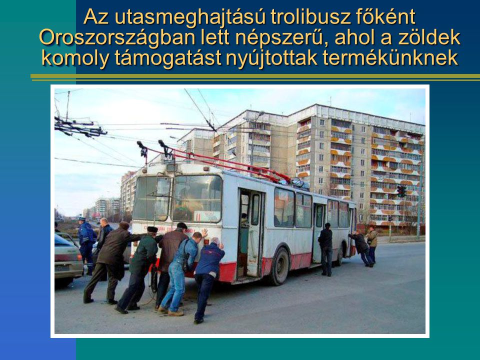 Az utasmeghajtású trolibusz főként Oroszországban lett népszerű, ahol a zöldek komoly támogatást nyújtottak termékünknek