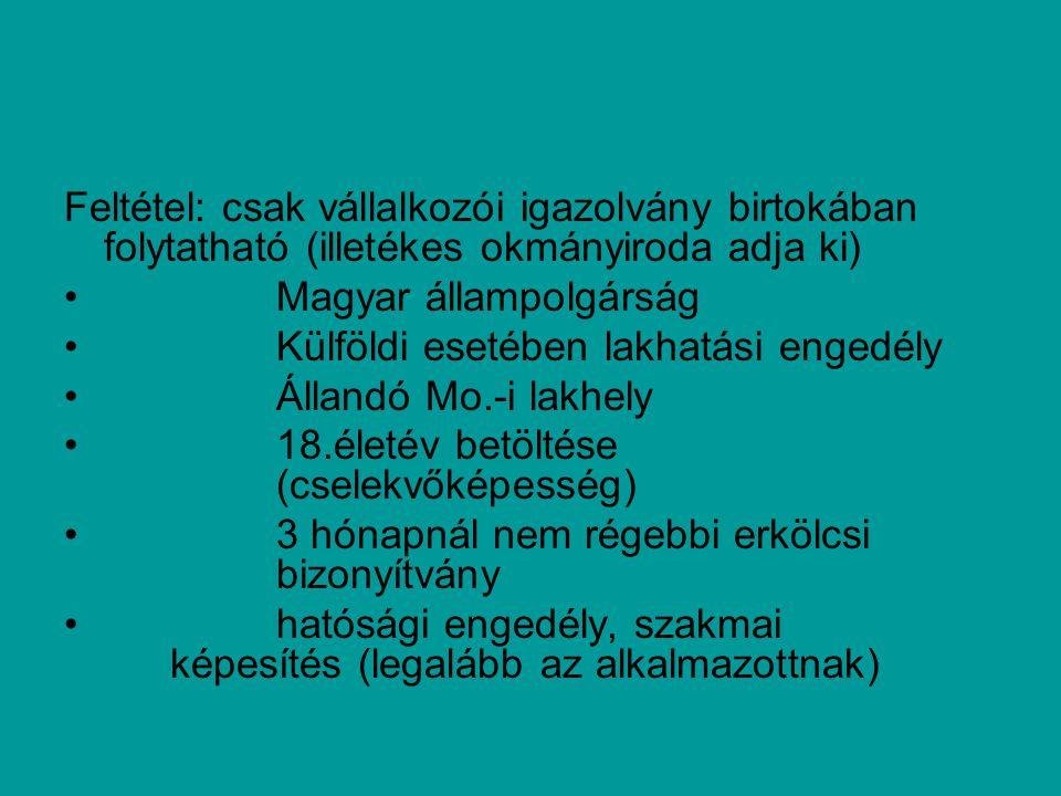 Feltétel: csak vállalkozói igazolvány birtokában folytatható (illetékes okmányiroda adja ki) Magyar állampolgárság Külföldi esetében lakhatási engedély Állandó Mo.-i lakhely 18.életév betöltése (cselekvőképesség) 3 hónapnál nem régebbi erkölcsi bizonyítvány hatósági engedély, szakmai képesítés (legalább az alkalmazottnak)