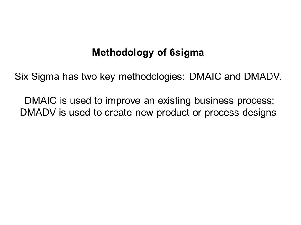 Methodology of 6sigma Six Sigma has two key methodologies: DMAIC and DMADV. DMAIC is used to improve an existing business process; DMADV is used to cr