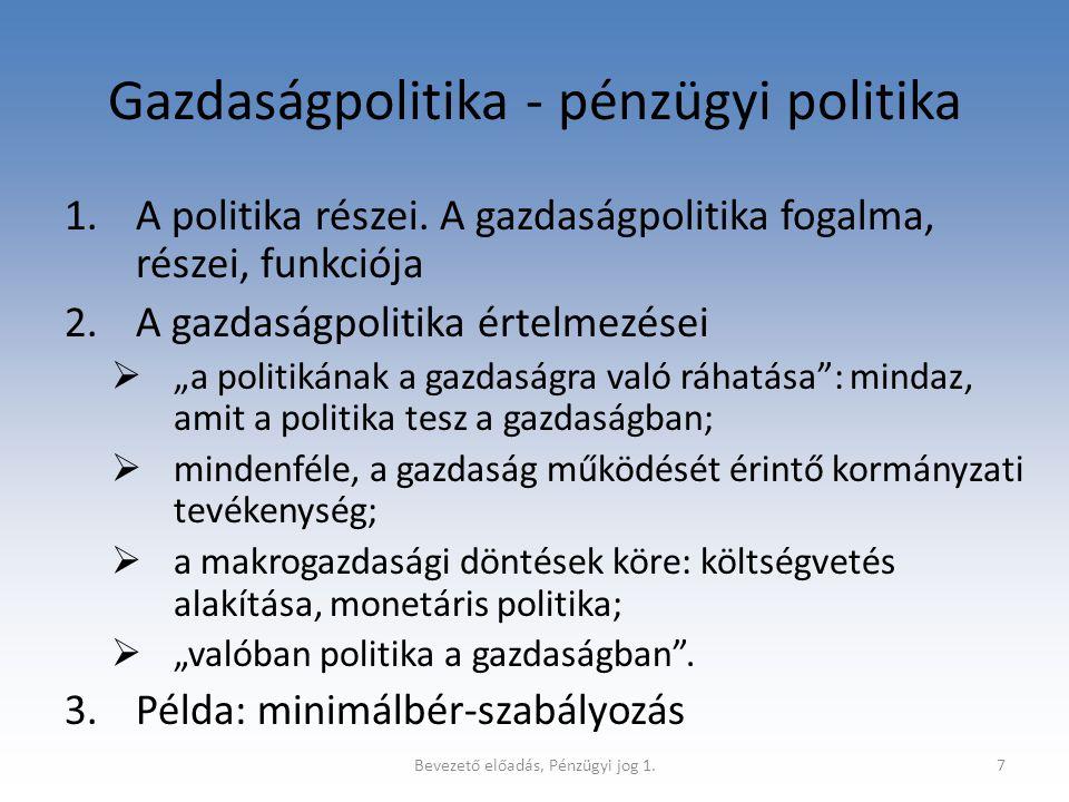 Bevezető előadás, Pénzügyi jog 1.8 Gazdaságpolitika - pénzügyi politika (2) 4.A pénzügyi politika fogalma, funkciója  Fogalma: a politikai szférában az állampénzügyekre vonatkozó döntések (programok, irányelvek, koncepciók) összessége, amelyeket a demokratikus jogállamban többpárti akarat alakít ki alkotmányos keretek, illetőleg formák között.