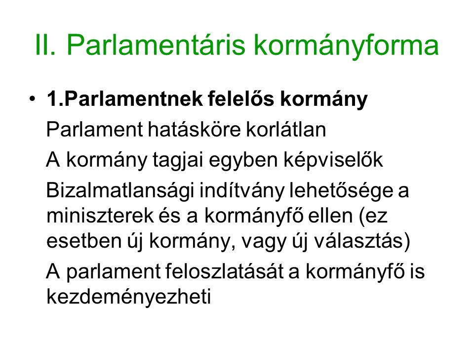II. Parlamentáris kormányforma 1.Parlamentnek felelős kormány Parlament hatásköre korlátlan A kormány tagjai egyben képviselők Bizalmatlansági indítvá