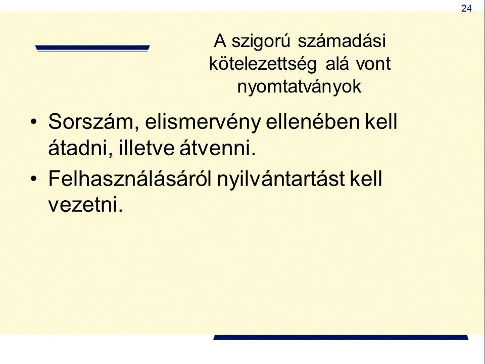 24 A szigorú számadási kötelezettség alá vont nyomtatványok Sorszám, elismervény ellenében kell átadni, illetve átvenni. Felhasználásáról nyilvántartá