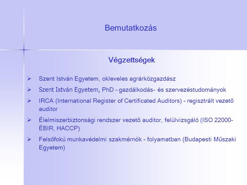 Bemutatkozás Végzettségek  Szent István Egyetem, okleveles agrárközgazdász  Szent István Egyetem, PhD – gazdálkodás- és szervezéstudományok  IRCA (International Register of Certificated Auditors) – regisztrált vezető auditor  Élelmiszerbiztonsági rendszer vezető auditor, felülvizsgáló (ISO 22000- ÉBIR, HACCP)  Felsőfokú munkavédelmi szakmérnök – folyamatban (Budapesti Műszaki Egyetem)