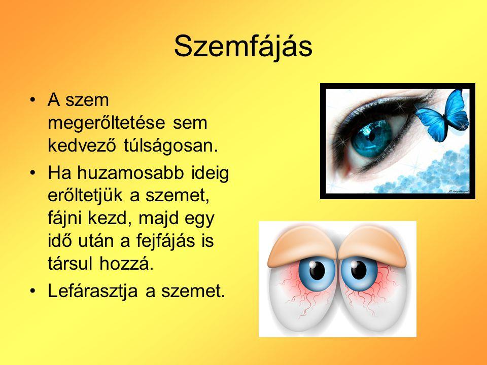 Szemfájás A szem megerőltetése sem kedvező túlságosan. Ha huzamosabb ideig erőltetjük a szemet, fájni kezd, majd egy idő után a fejfájás is társul hoz