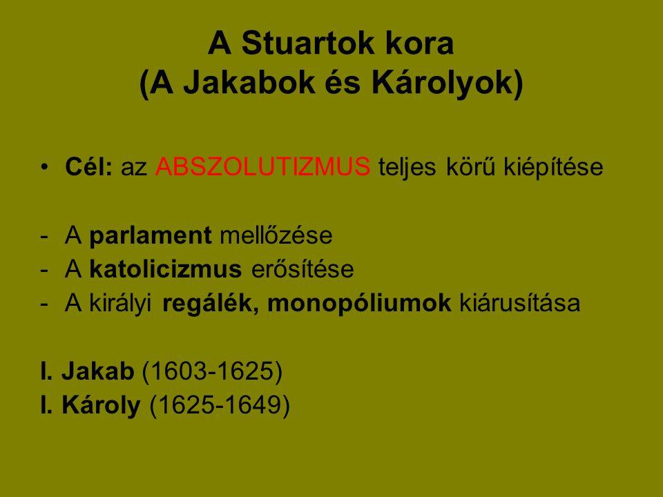A Stuartok kora (A Jakabok és Károlyok) Cél: az ABSZOLUTIZMUS teljes körű kiépítése -A parlament mellőzése -A katolicizmus erősítése -A királyi regálé