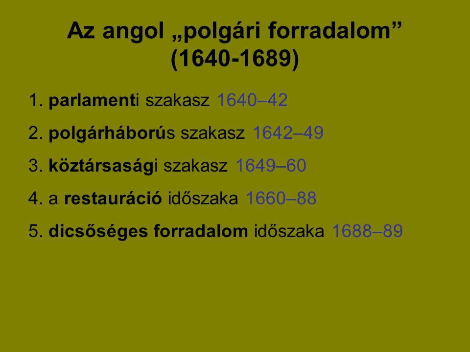 """Az angol """"polgári forradalom"""" (1640-1689) 1. parlamenti szakasz 1640–42 2. polgárháborús szakasz 1642–49 3. köztársasági szakasz 1649–60 4. a restaurá"""