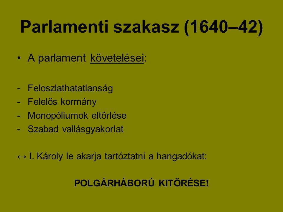 Parlamenti szakasz (1640–42) A parlament követelései: -Feloszlathatatlanság -Felelős kormány -Monopóliumok eltörlése -Szabad vallásgyakorlat ↔ I. Káro