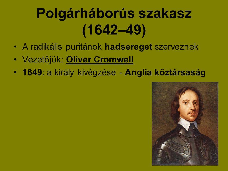 Polgárháborús szakasz (1642–49) A radikális puritánok hadsereget szerveznek Vezetőjük: Oliver Cromwell 1649: a király kivégzése - Anglia köztársaság