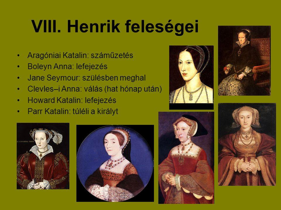 VIII. Henrik feleségei Aragóniai Katalin: száműzetés Boleyn Anna: lefejezés Jane Seymour: szülésben meghal Clevles–i Anna: válás (hat hónap után) Howa