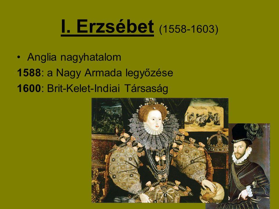 I. Erzsébet (1558-1603) Anglia nagyhatalom 1588: a Nagy Armada legyőzése 1600: Brit-Kelet-Indiai Társaság
