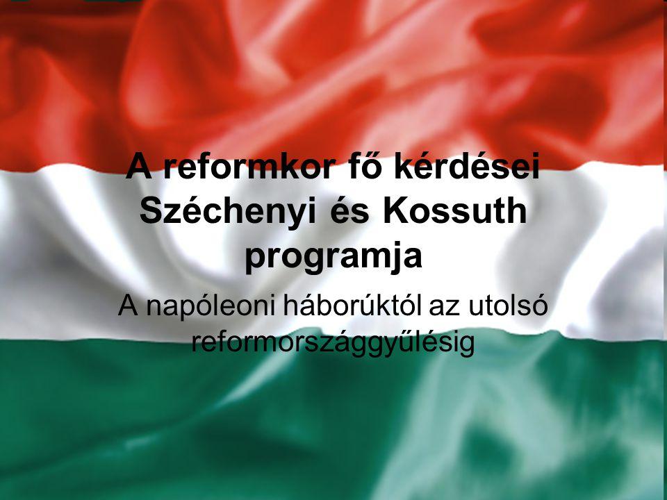 A reformkor fő kérdései Széchenyi és Kossuth programja A napóleoni háborúktól az utolsó reformországgyűlésig