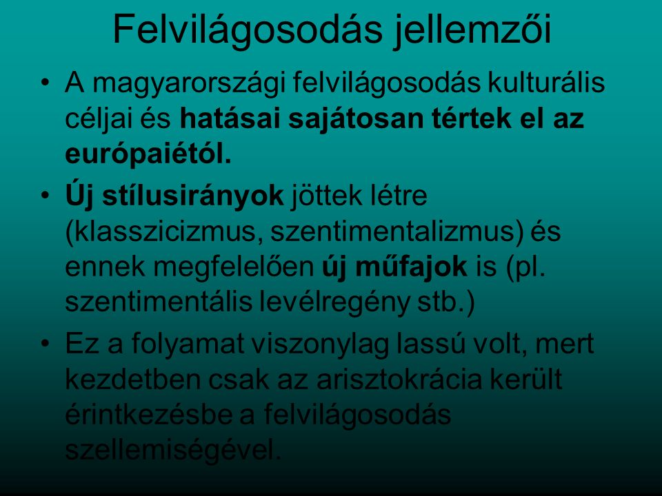 Felvilágosodás jellemzői A magyarországi felvilágosodás kulturális céljai és hatásai sajátosan tértek el az európaiétól. Új stílusirányok jöttek létre