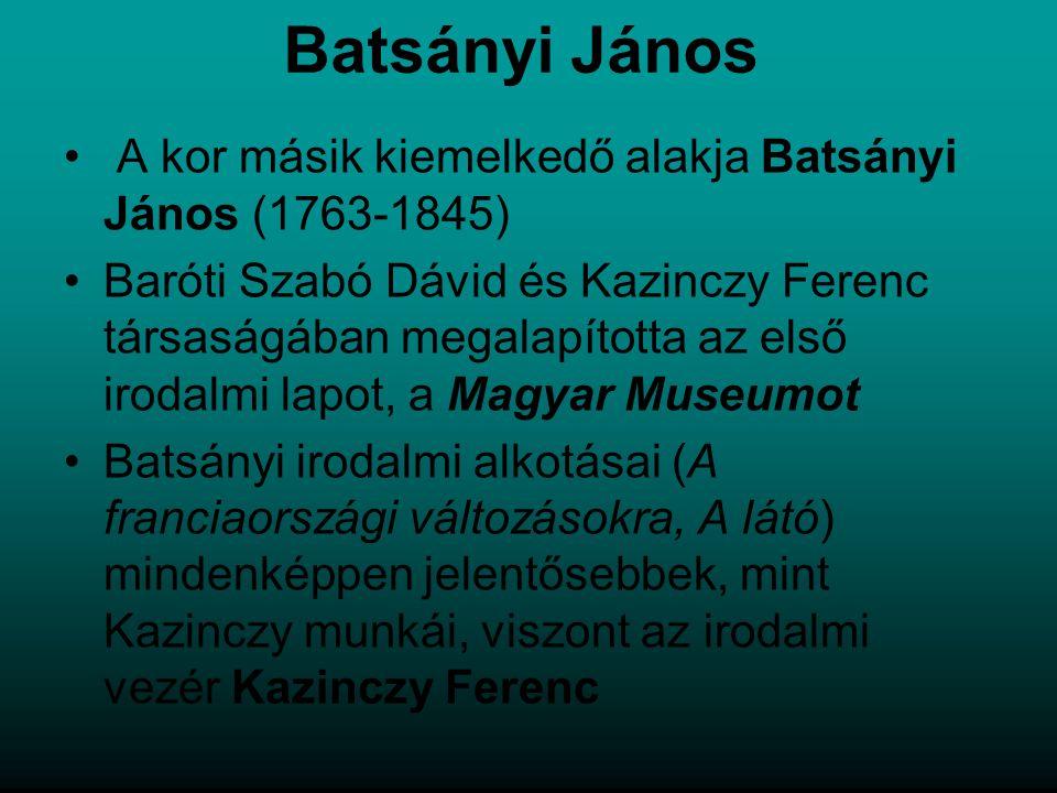 Batsányi János A kor másik kiemelkedő alakja Batsányi János (1763-1845) Baróti Szabó Dávid és Kazinczy Ferenc társaságában megalapította az első irodalmi lapot, a Magyar Museumot Batsányi irodalmi alkotásai (A franciaországi változásokra, A látó) mindenképpen jelentősebbek, mint Kazinczy munkái, viszont az irodalmi vezér Kazinczy Ferenc