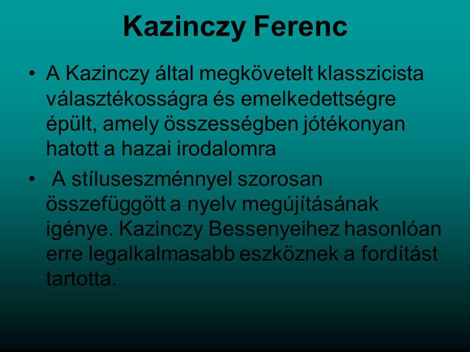 Kazinczy Ferenc A Kazinczy által megkövetelt klasszicista választékosságra és emelkedettségre épült, amely összességben jótékonyan hatott a hazai irodalomra A stíluseszménnyel szorosan összefüggött a nyelv megújításának igénye.