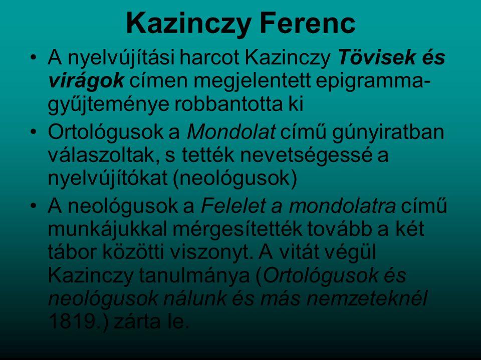 Kazinczy Ferenc A nyelvújítási harcot Kazinczy Tövisek és virágok címen megjelentett epigramma- gyűjteménye robbantotta ki Ortológusok a Mondolat című gúnyiratban válaszoltak, s tették nevetségessé a nyelvújítókat (neológusok) A neológusok a Felelet a mondolatra című munkájukkal mérgesítették tovább a két tábor közötti viszonyt.