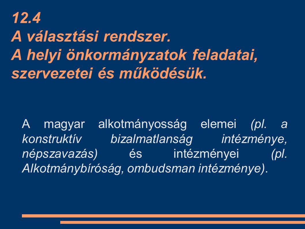 12.4 A választási rendszer. A helyi önkormányzatok feladatai, szervezetei és működésük. A magyar alkotmányosság elemei (pl. a konstruktív bizalmatlans