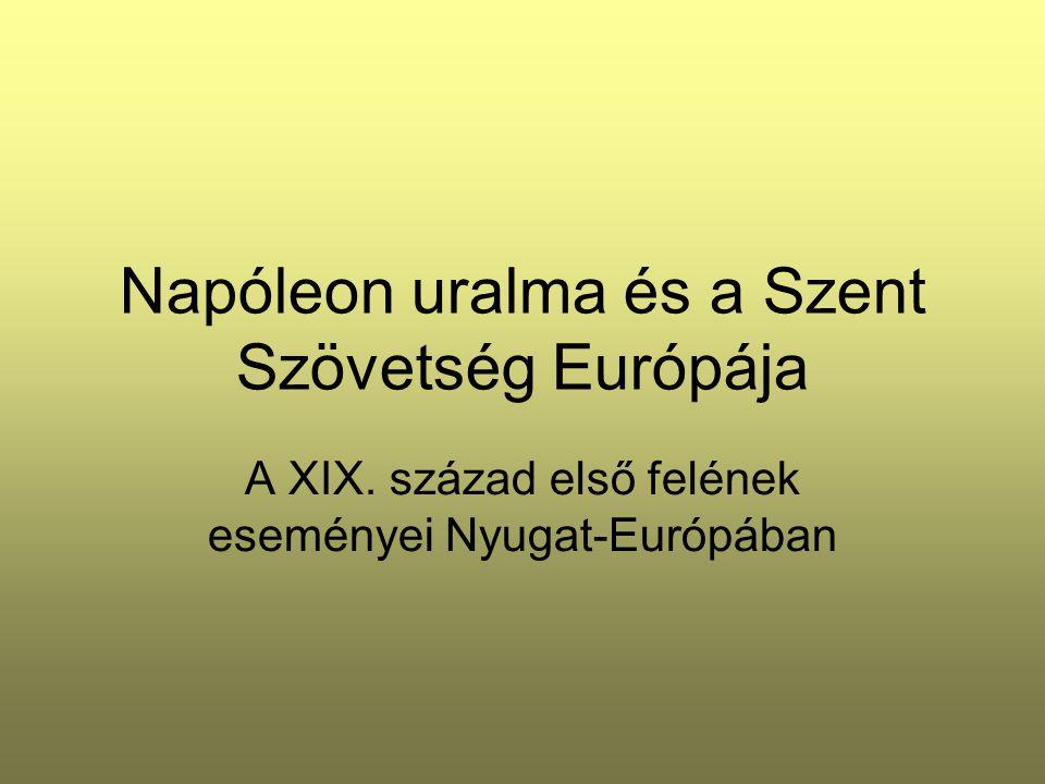 Napóleon uralma és a Szent Szövetség Európája A XIX. század első felének eseményei Nyugat-Európában