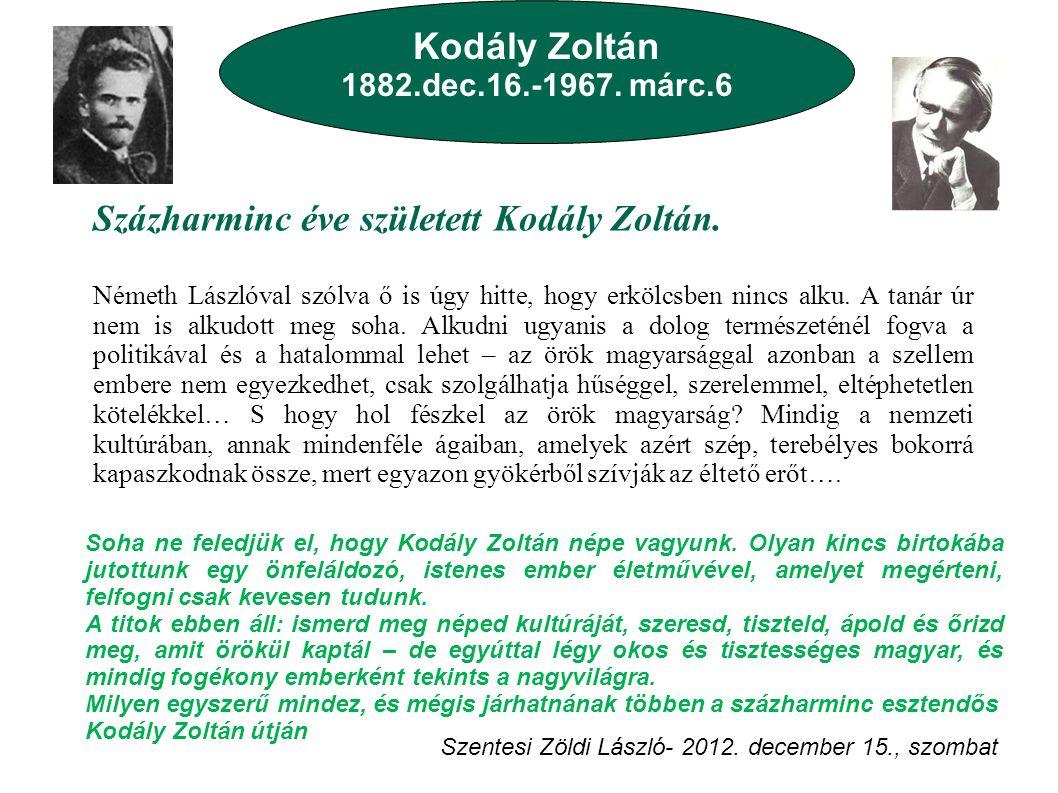 Kodály Zoltán 1882.dec.16.-1967. márc.6 Százharminc éve született Kodály Zoltán. Németh Lászlóval szólva ő is úgy hitte, hogy erkölcsben nincs alku. A